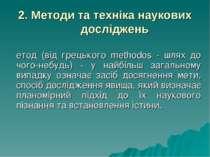 2. Методи та техніка наукових досліджень Метод (від грецького methodos - шлях...