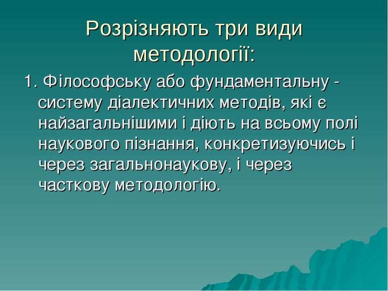 Розрізняють три види методології: 1. Філософську або фундаментальну - систему...