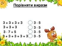Порівняти вирази 3 + 3 + 3 + 3 3 ∙ 5 3 + 3 + 3 3 ∙ 7 + 5 3 + 3 + 3 + 3 + 3 3 ...