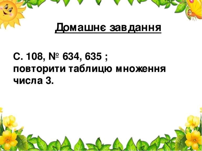Домашнє завдання С. 108, № 634, 635 ; повторити таблицю множення числа 3.
