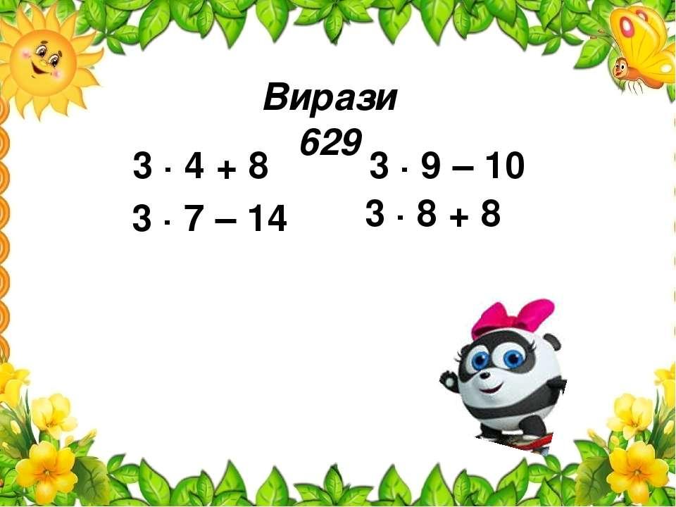 Вирази 629 3 ∙ 4 + 8 3 ∙ 7 – 14 3 ∙ 9 – 10 3 ∙ 8 + 8