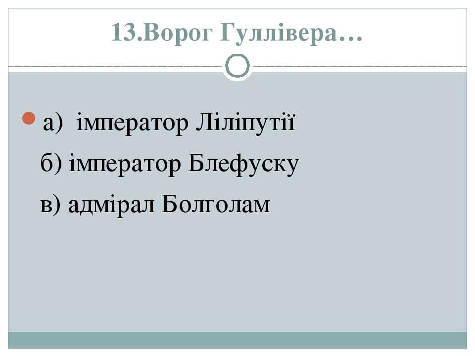 13.Ворог Гуллівера… а) імператор Ліліпутії б) імператор Блефуску в) адмірал Б...