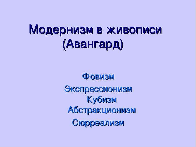 Модернизм в живописи (Авангард) Фовизм Экспрессионизм Кубизм Абстракционизм С...