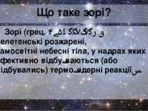 Що таке зорі? Зорі(грец.hoi Asteres)— велетенські розжарені, самосвітніне...