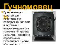 Гучномовець Гучномовець- пристрій для перетворення електричних сигналів в ак...