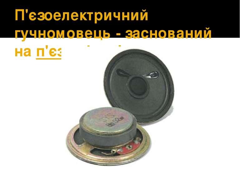 П'єзоелектричний гучномовець- заснований нап'єзоефекті.