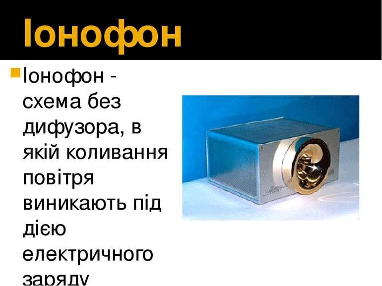 Іонофон Іонофон- схема без дифузора, в якій коливання повітря виникають під...