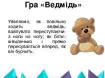 Гра «Ведмідь» Уявляємо, як повільно ходить ведмідь, вайлувато переступаючи ...
