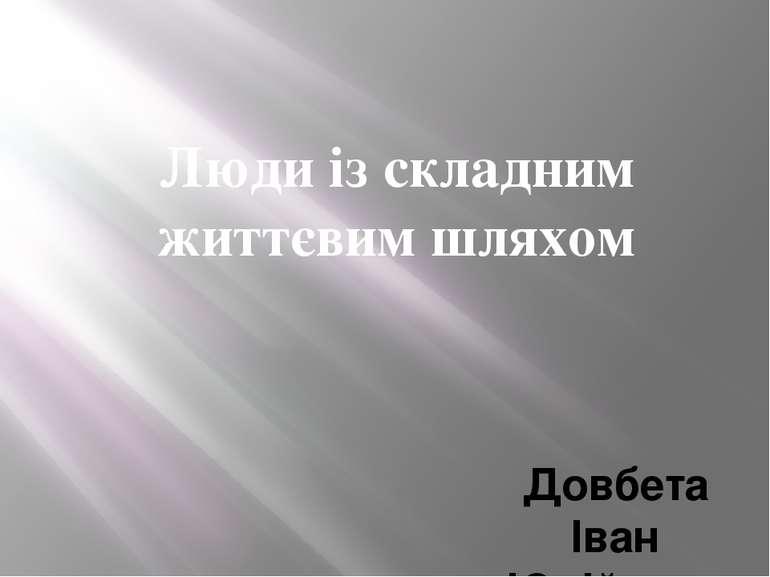 Довбета Іван Юрійович Люди із складним життєвим шляхом