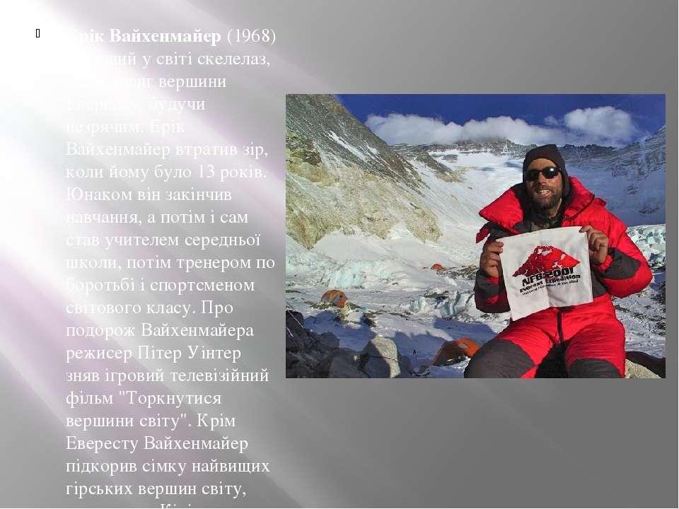 Ерік Вайхенмайер(1968) - перший у світі скелелаз, який досяг вершини Еверест...