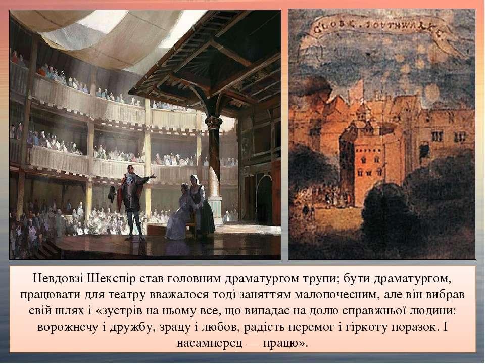 Невдовзі Шекспір став головним драматургом трупи; бути драматургом, працювати...