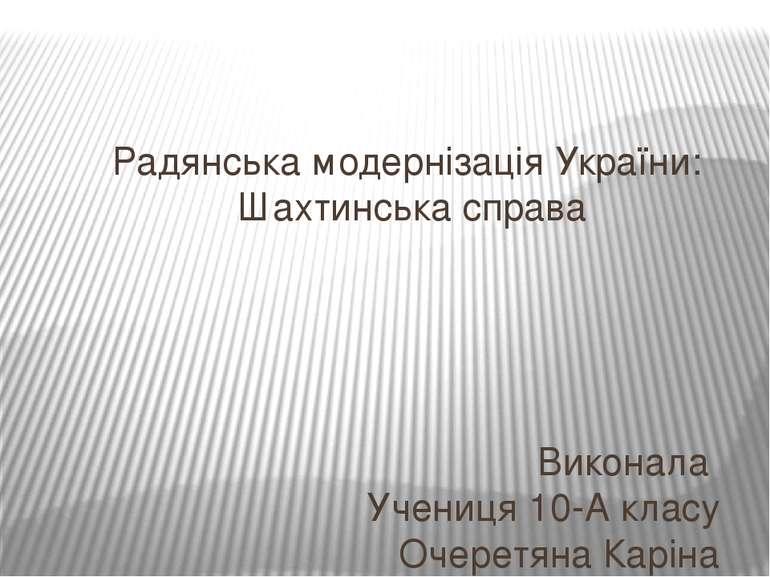 Радянська модернізація України: Шахтинська справа Виконала Учениця 10-А класу...