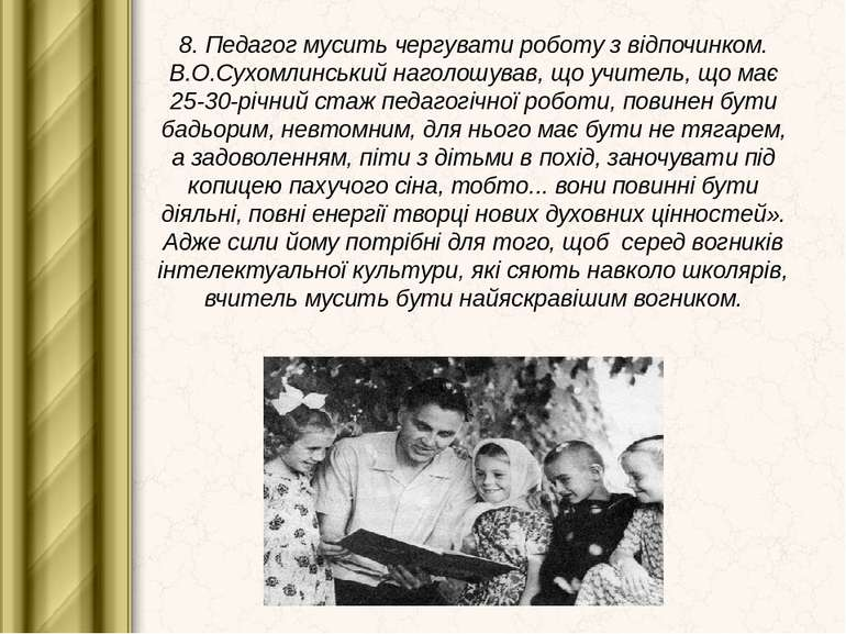 8. Педагог мусить чергувати роботу з відпочинком. В.О.Сухомлинський наголошув...