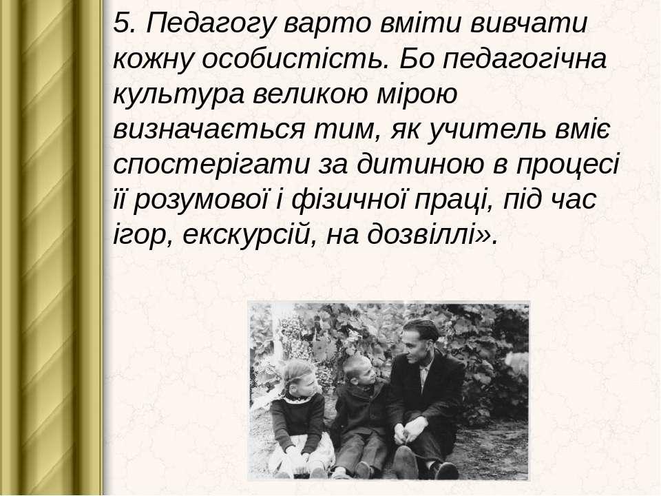 5. Педагогу варто вміти вивчати кожну особистість. Бо педагогічна культура ве...