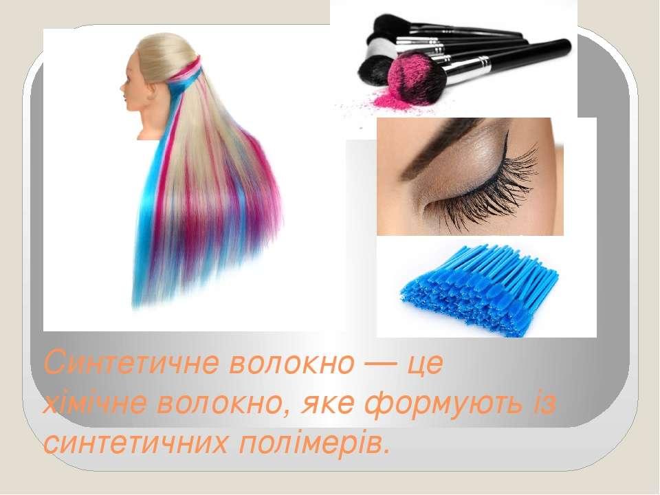 Синтетичне волокно— це хімічневолокно, яке формують із синтетичнихполімерів.