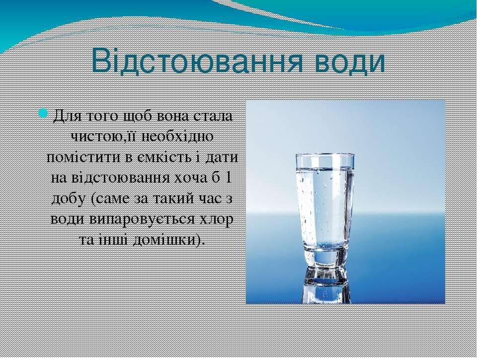 Відстоювання води Для того щоб вона стала чистою,її необхідно помістити в ємк...