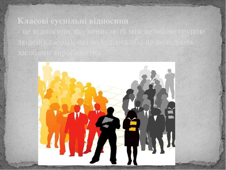 Класові суспільні відносини - це відносини, що виникають між великою групою л...