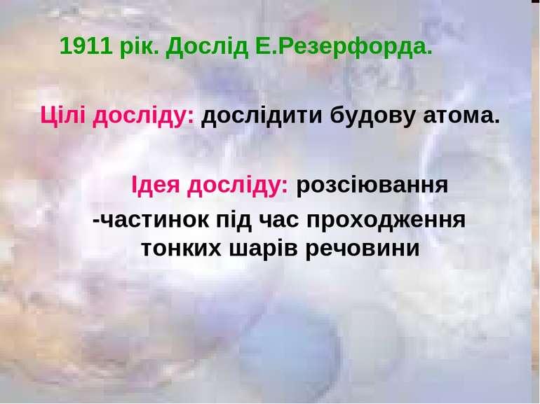 1911 рік. Дослід Е.Резерфорда. Цілі досліду: дослідити будову атома. Ідея дос...