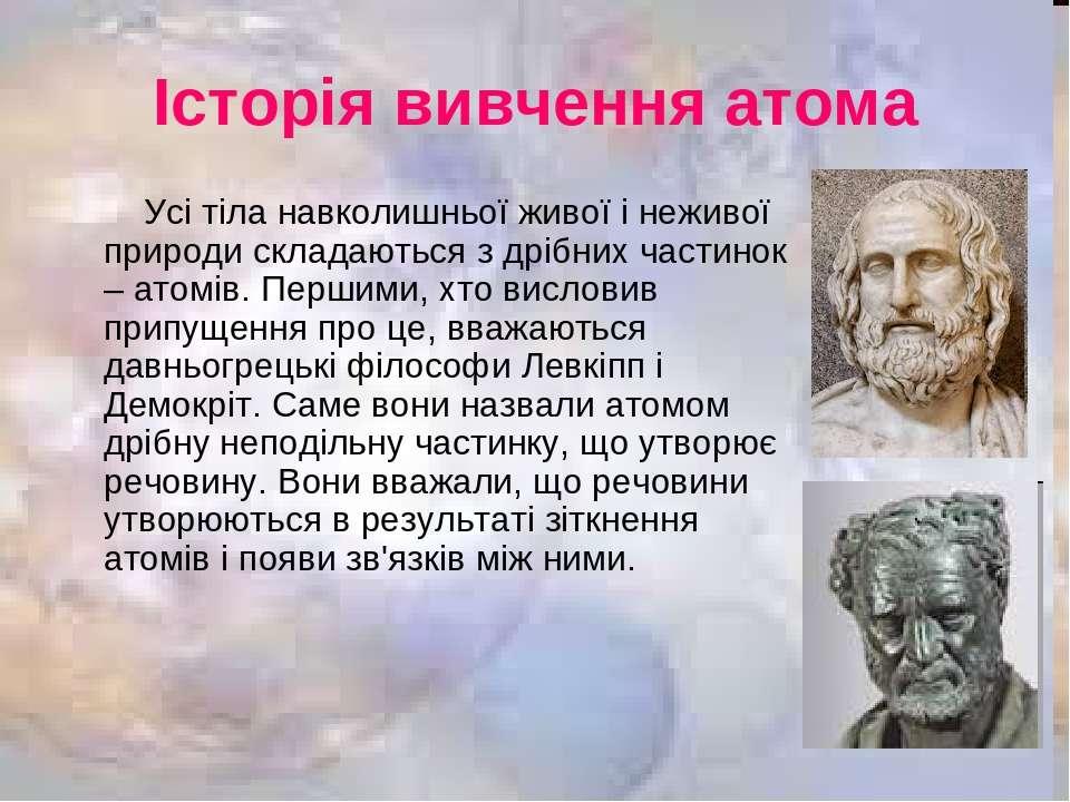 Історія вивчення атома Усі тіла навколишньої живої і неживої природи складают...
