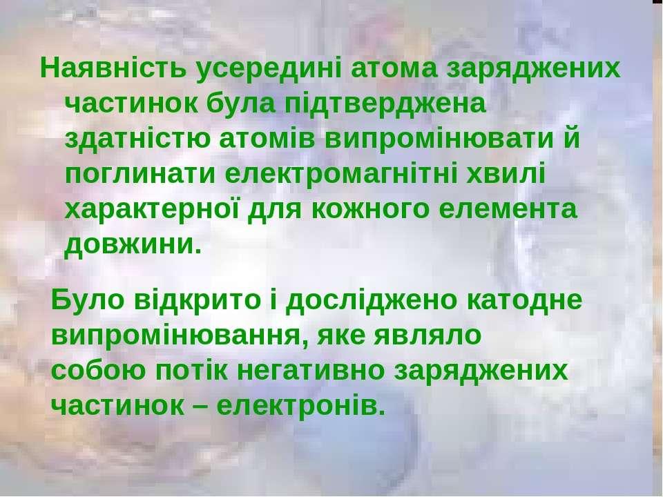 Наявність усередині атома заряджених частинок була підтверджена здатністю ато...