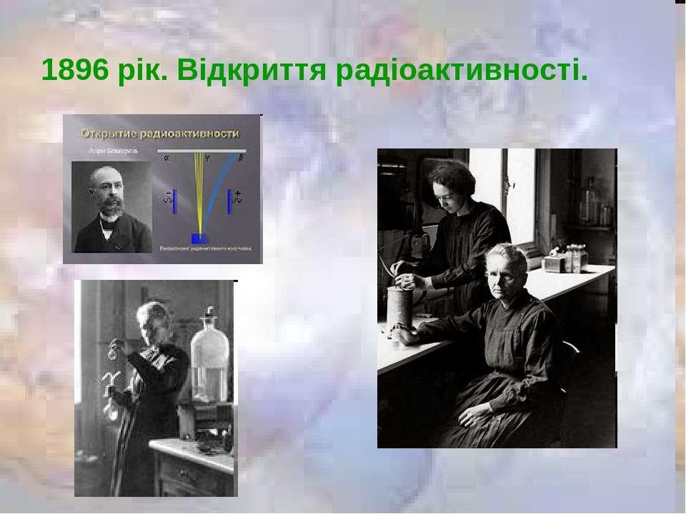 1896 рік. Відкриття радіоактивності.