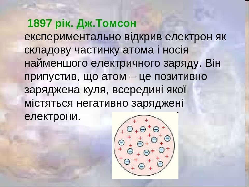 1897 рік. Дж.Томсон експериментально відкрив електрон як складову частинку ат...