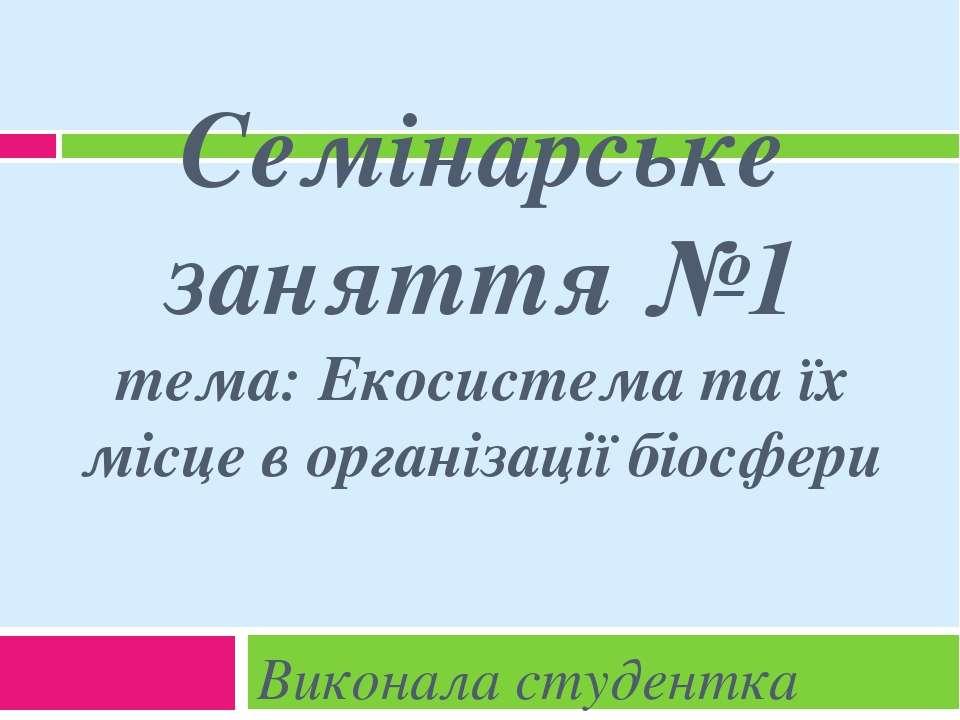 Семінарське заняття №1 тема: Екосистема та їх місце в організації біосфери Ви...