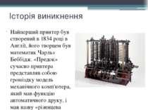 Історія виникнення Найперший принтер був створений в 1834 році в Англії, його...