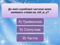 До якої службової частини мови належать слова на, під ,в, у? В) Частка А) При...