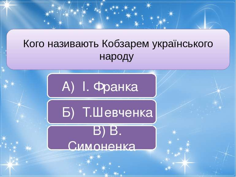 Кого називають Кобзарем українського народу А) І. Франка Б) Т.Шевченка В) В. ...