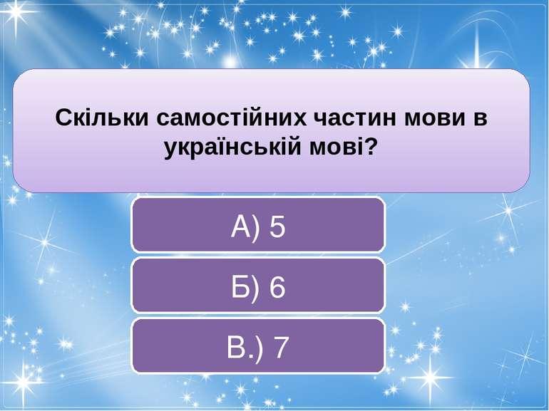 Скільки самостійних частин мови в українській мові? В.) 7 Б) 6 А) 5