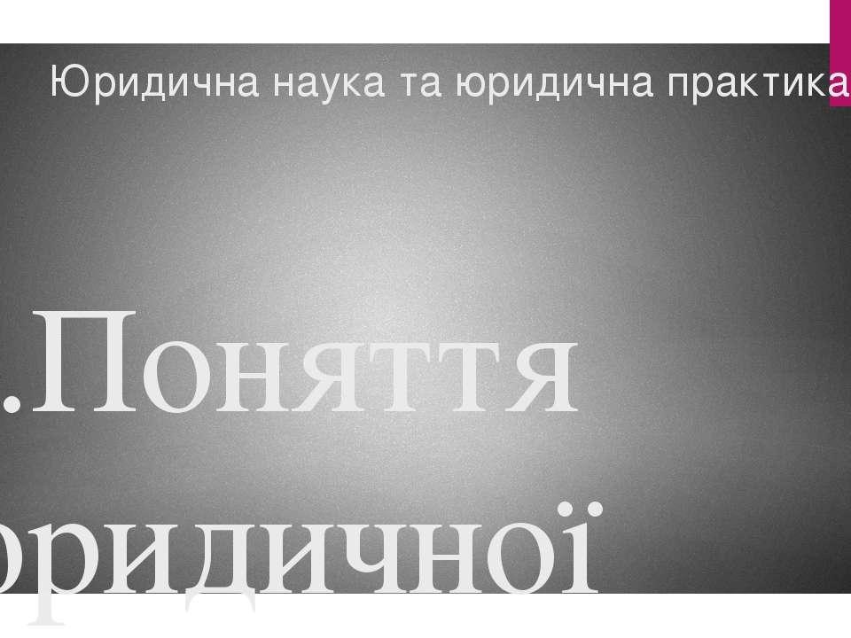 Юридична наука та юридична практика 1.Поняття юридичної науки та її структура...
