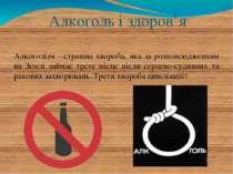 Алкоголь і здоров'я Алкоголізм - страшна хвороба, яка за розповсюдженням на З...