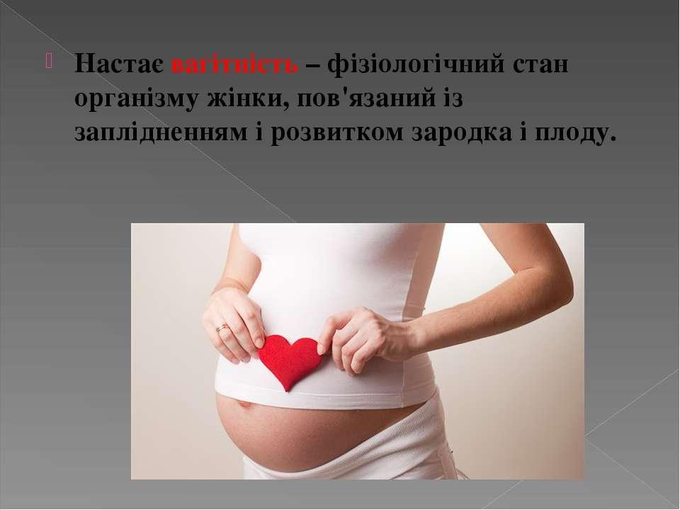 Настає вагітність – фізіологічний стан організму жінки, пов'язаний із заплідн...
