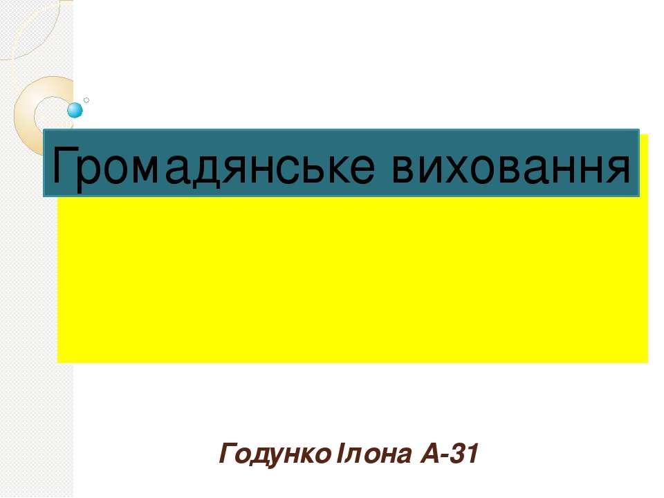Годунко Ілона А-31 Громадянське виховання