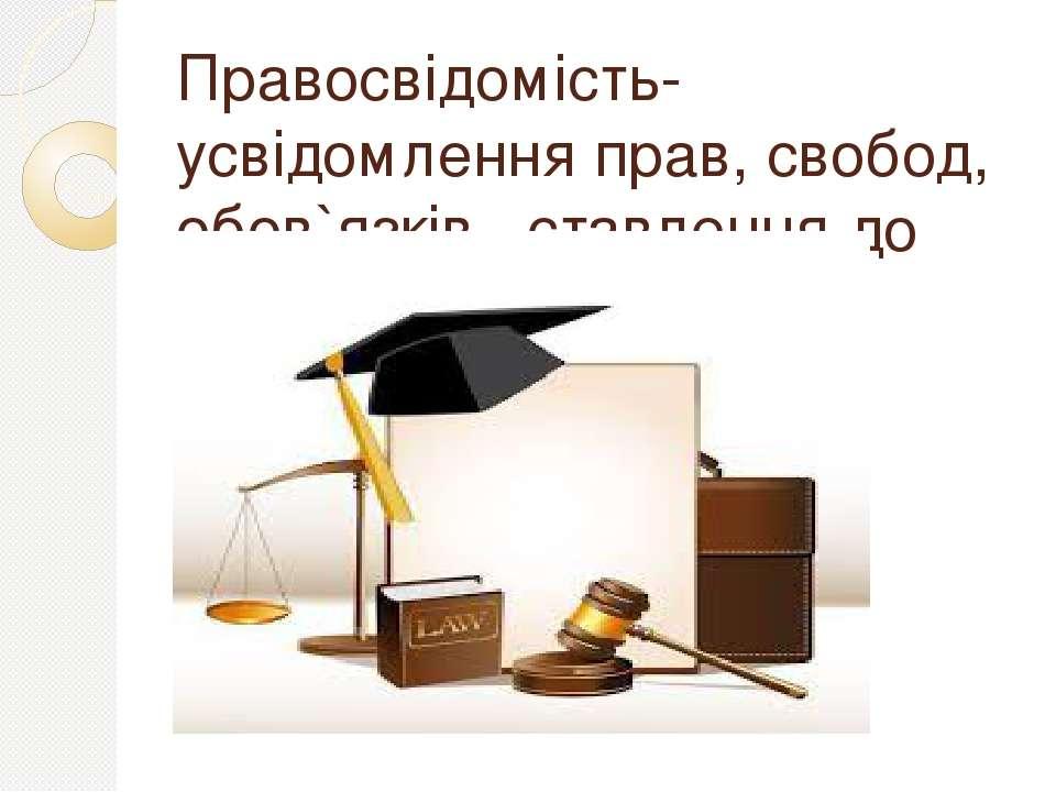 Правосвідомість- усвідомлення прав, свобод, обов`язків , ставлення до закону