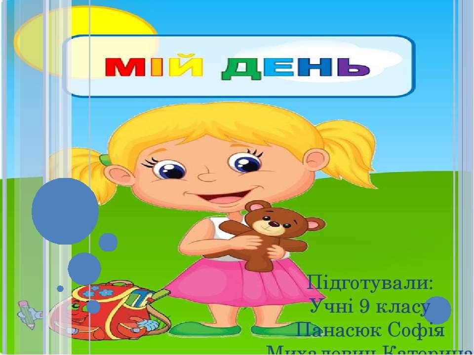 Мій день Підготували: Учні 9 класу Панасюк Софія Михалевич Катерина