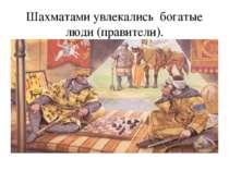 Шахматами увлекались богатые люди (правители).