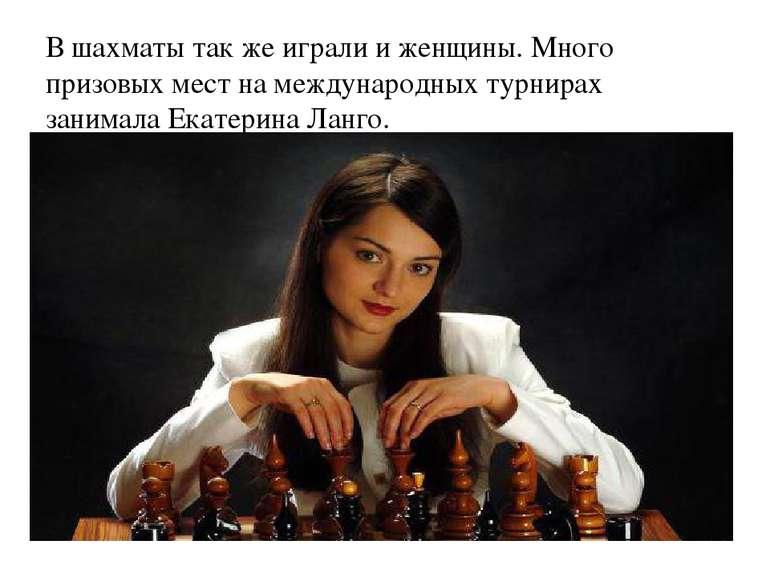 В шахматы так же играли и женщины. Много призовых мест на международных турни...