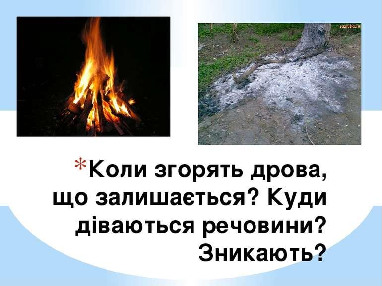 Коли згорять дрова, що залишається? Куди діваються речовини? Зникають?