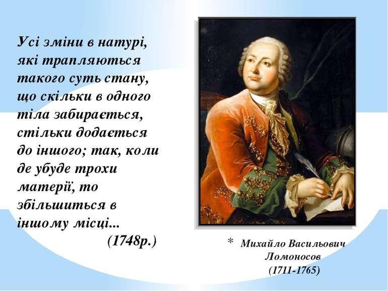 Михайло Васильович Ломоносов (1711-1765) Усі зміни в натурі, які трапляються ...