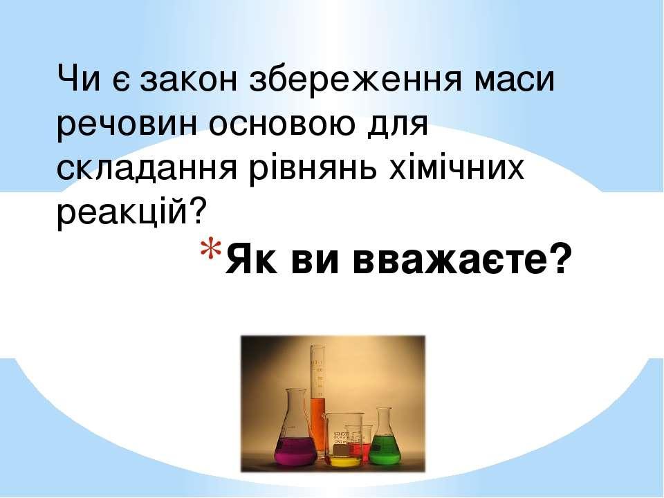 Як ви вважаєте? Чи є закон збереження маси речовин основою для складання рівн...