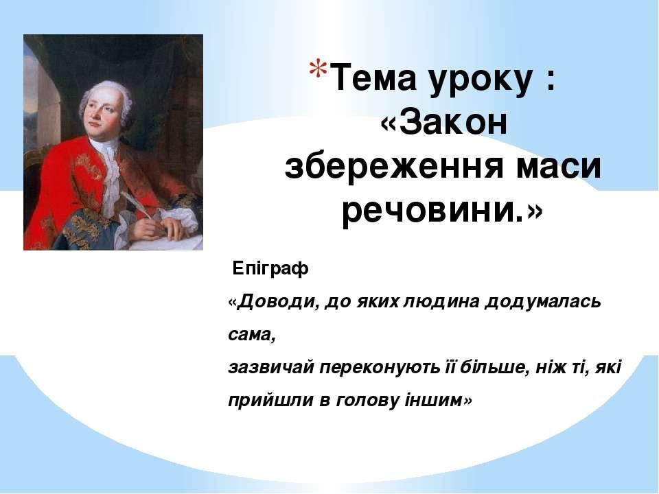 Тема уроку : «Закон збереження маси речовини.» Епіграф «Доводи, до яких людин...