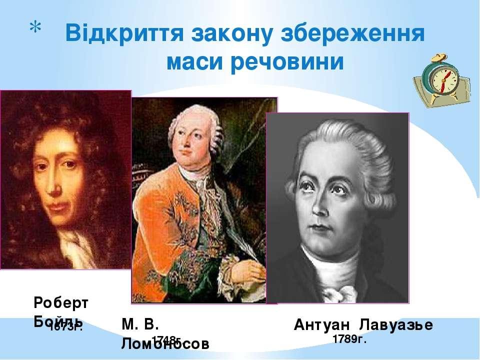 Відкриття закону збереження маси речовини 1789г. Роберт Бойль 1673г. 1748г. М...