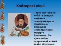 Кобзареві пісні Тарас сам грав на кобзі та бандурі, навчився самотужки гри на...