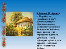 9 березня 1814 року в с. Моринці на Черкащині в сім'ї кріпака Григорія Шевчен...