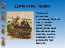 Дитинство Тараса Тарас ріс розумним хлопчиком. Був він пустотливим, допитливи...