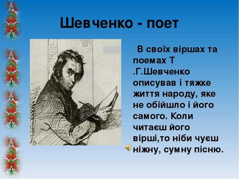 Шевченко - поет В своїх віршах та поемах Т .Г.Шевченко описував і тяжке життя...