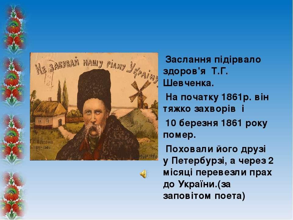 Заслання підірвало здоров'я Т.Г. Шевченка. На початку 1861р.він тяжко захвор...