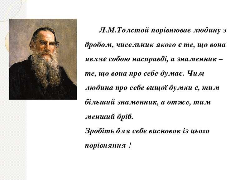 Л.М.Толстой порівнював людину з дробом, чисельник якого є те, що вона являє с...
